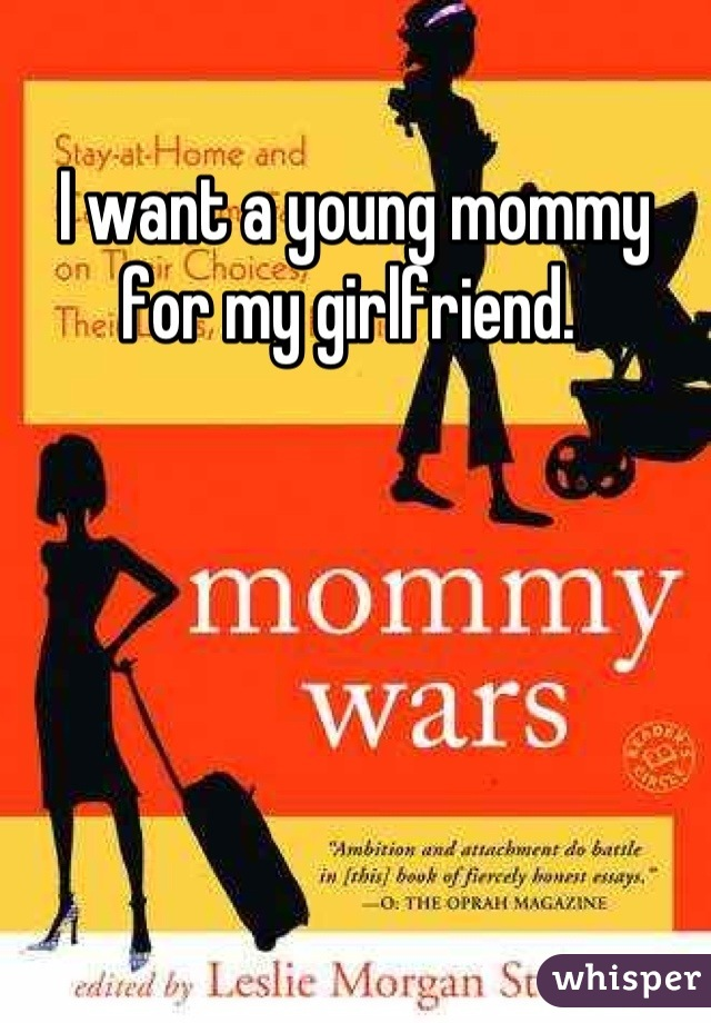 I want a young mommy for my girlfriend.