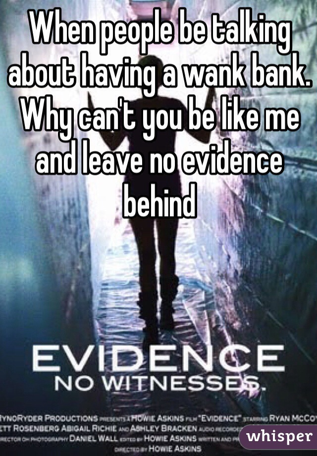 When people be talking about having a wank bank. Why can't you be like me and leave no evidence behind