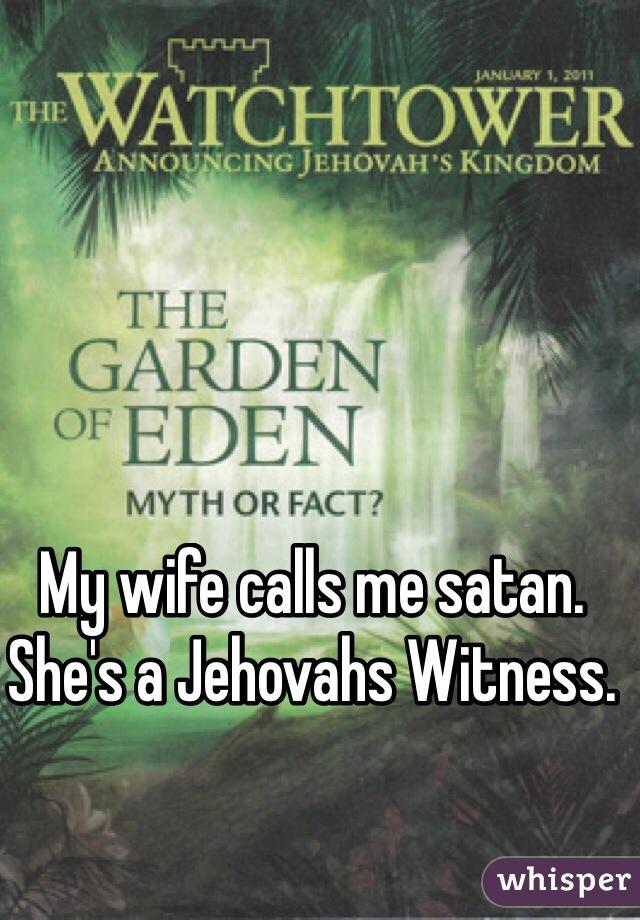 My wife calls me satan.  She's a Jehovahs Witness.