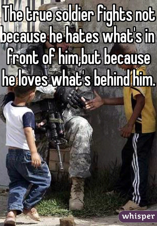 The true soldier fights not because he hates what's in front of him,but because he loves what's behind him.