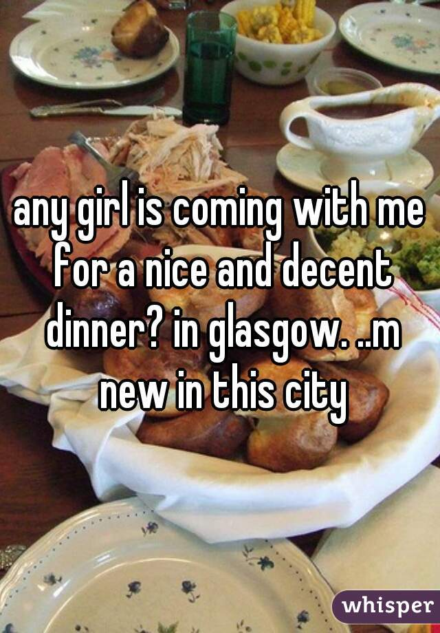 any girl is coming with me for a nice and decent dinner? in glasgow. ..m new in this city