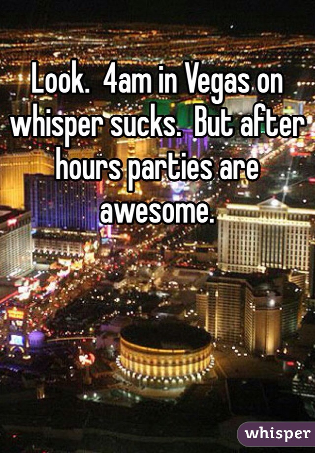 Look.  4am in Vegas on whisper sucks.  But after hours parties are awesome.