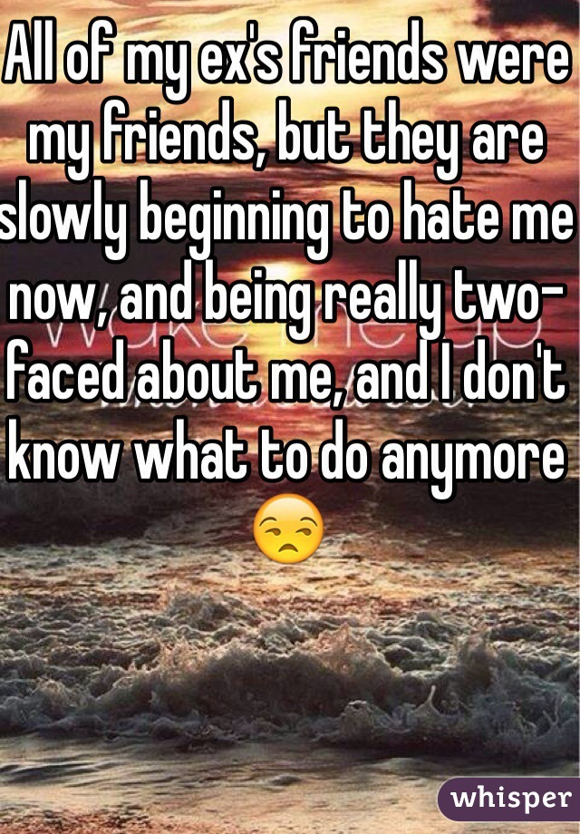All of my ex's friends were my friends, but they are slowly beginning to hate me now, and being really two-faced about me, and I don't know what to do anymore😒