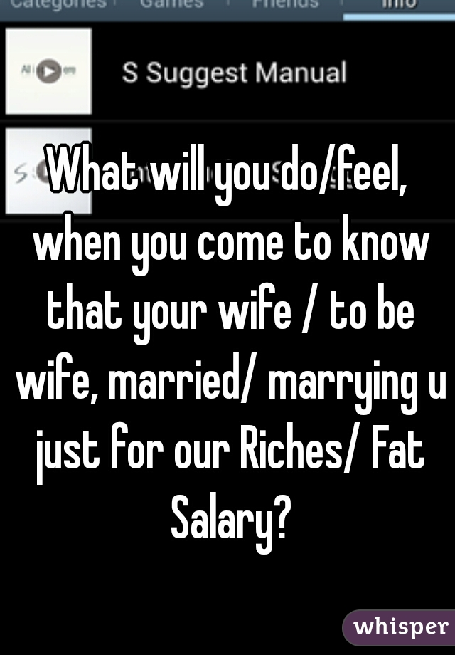 What will you do/feel, when you come to know that your wife / to be wife, married/ marrying u just for our Riches/ Fat Salary?