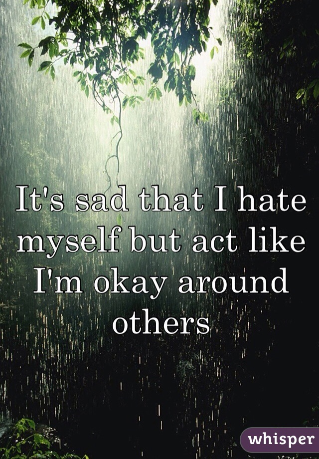 It's sad that I hate myself but act like I'm okay around others