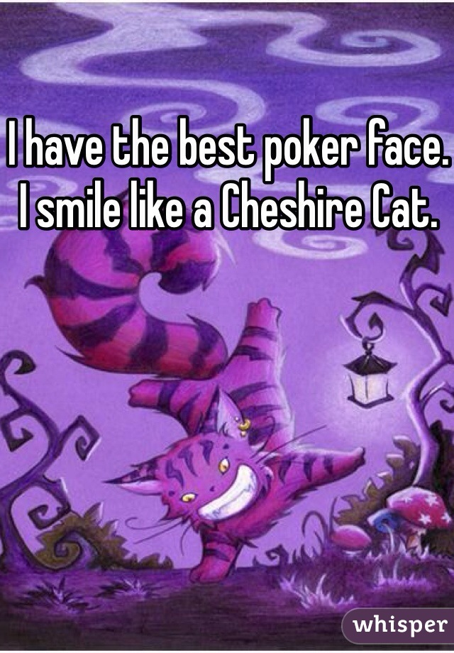 I have the best poker face. I smile like a Cheshire Cat.