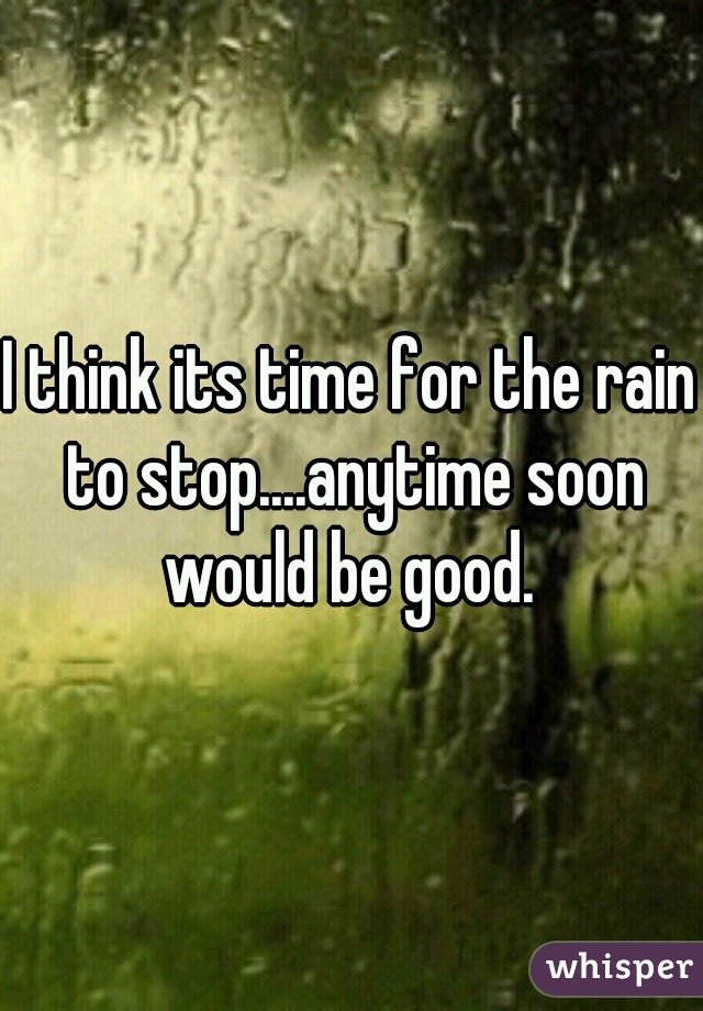 I think its time for the rain to stop....anytime soon would be good.