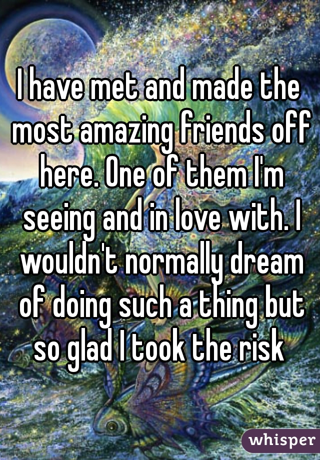 I have met and made the most amazing friends off here. One of them I'm seeing and in love with. I wouldn't normally dream of doing such a thing but so glad I took the risk