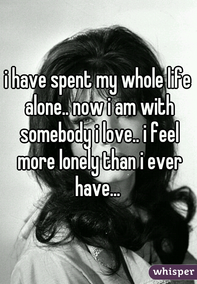 i have spent my whole life alone.. now i am with somebody i love.. i feel more lonely than i ever have...