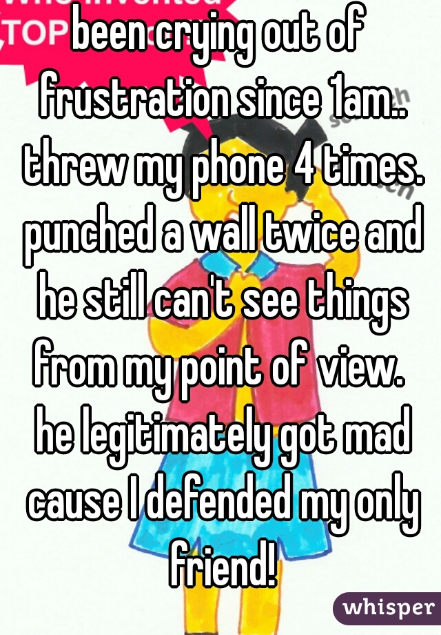 been crying out of frustration since 1am.. threw my phone 4 times. punched a wall twice and he still can't see things from my point of view.   he legitimately got mad cause I defended my only friend!