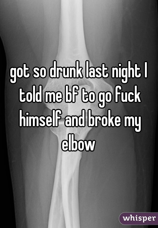 got so drunk last night I told me bf to go fuck himself and broke my elbow