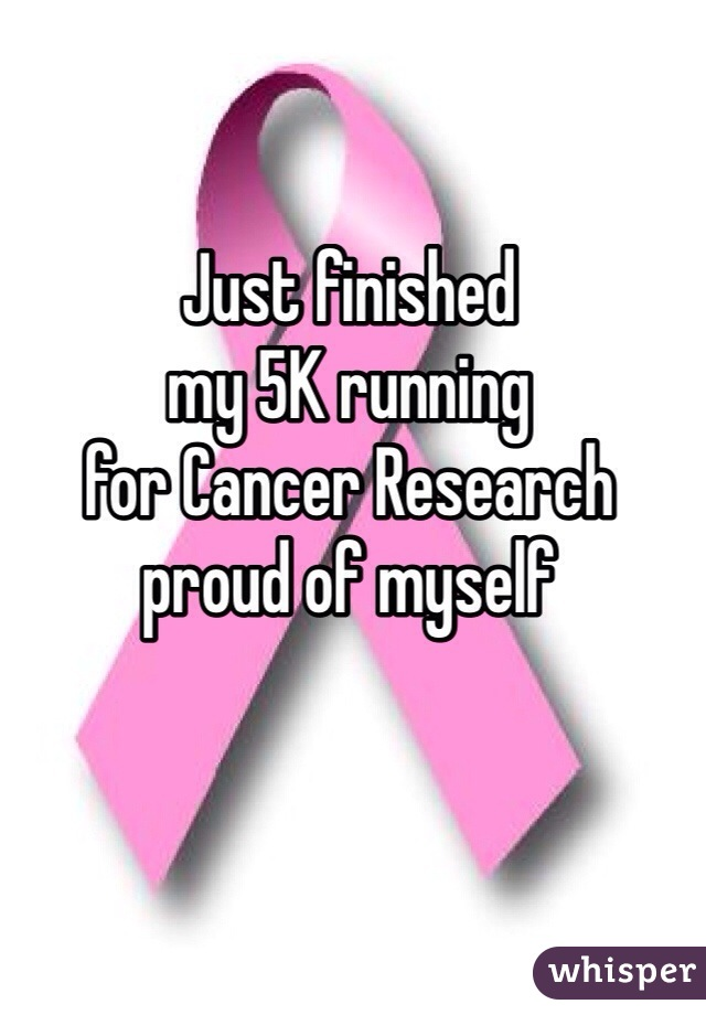 Just finished my 5K running for Cancer Research  proud of myself