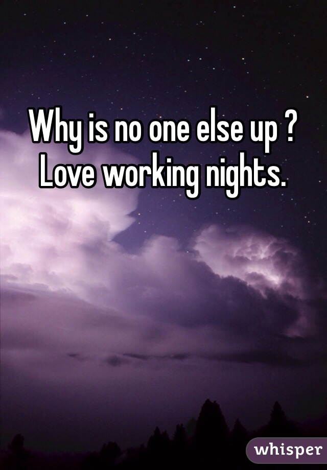 Why is no one else up ?  Love working nights.