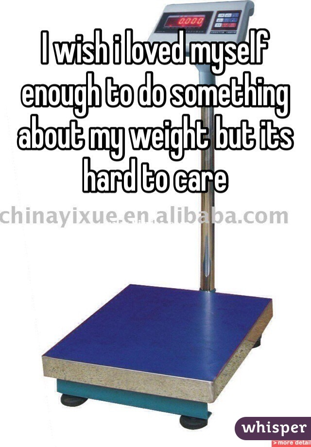 I wish i loved myself enough to do something about my weight but its hard to care