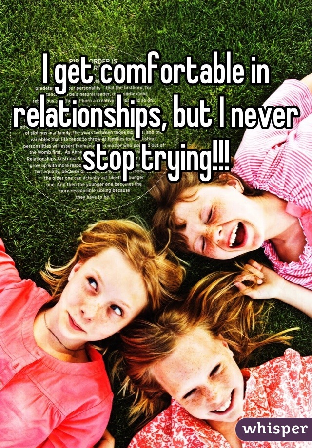 I get comfortable in relationships, but I never stop trying!!!