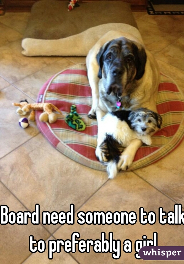 Board need someone to talk to preferably a girl