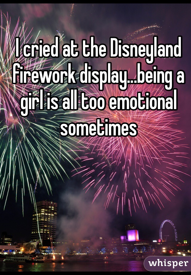 I cried at the Disneyland firework display...being a girl is all too emotional sometimes