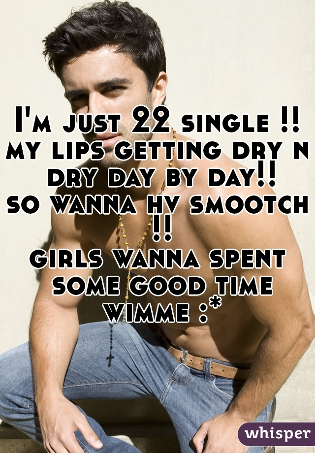 I'm just 22 single !! my lips getting dry n dry day by day!! so wanna hv smootch !! girls wanna spent some good time wimme :*