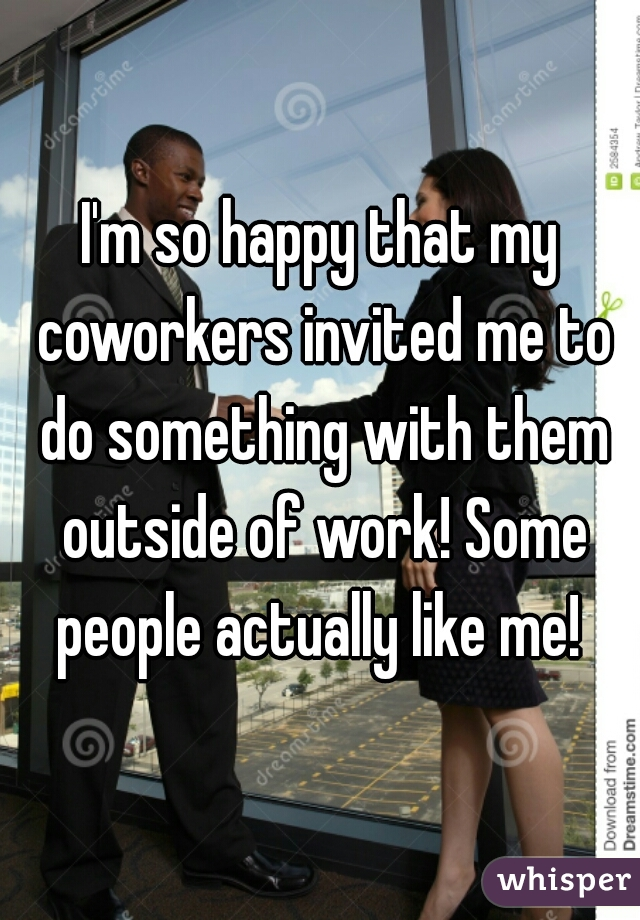 I'm so happy that my coworkers invited me to do something with them outside of work! Some people actually like me!