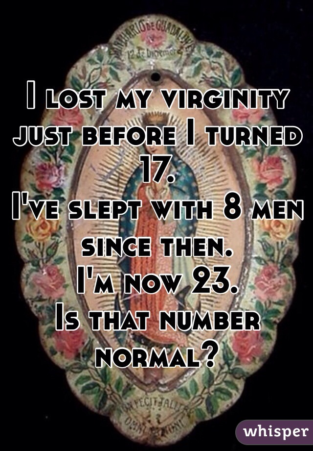 I lost my virginity just before I turned 17.  I've slept with 8 men since then.  I'm now 23.  Is that number normal?