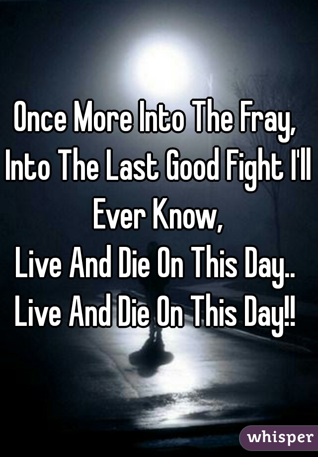 Once More Into The Fray,  Into The Last Good Fight I'll Ever Know,  Live And Die On This Day..  Live And Die On This Day!!