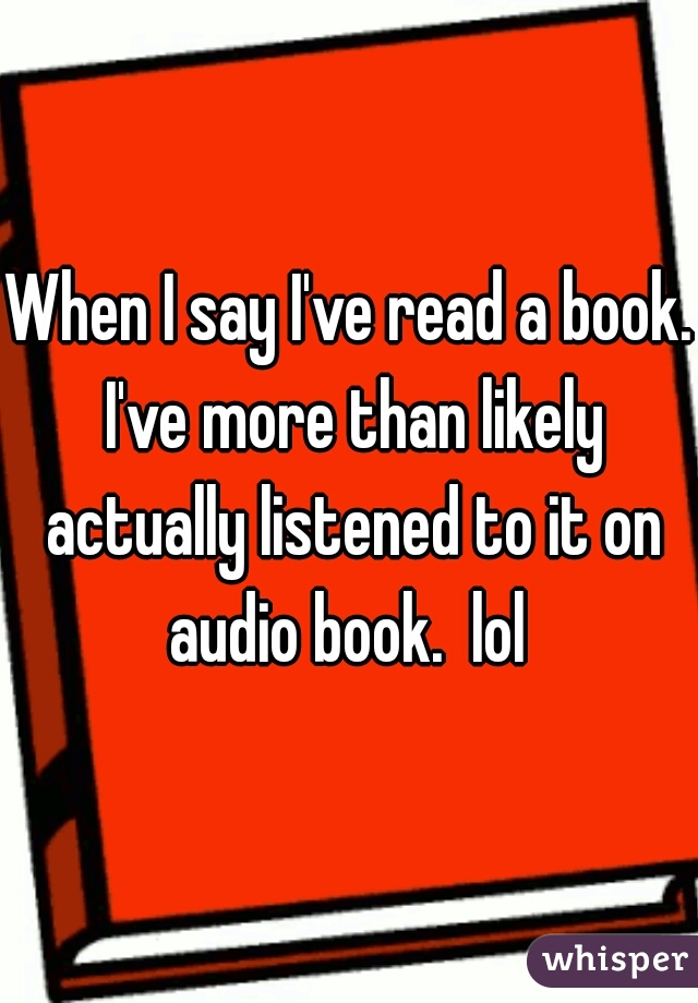 When I say I've read a book. I've more than likely actually listened to it on audio book.  lol