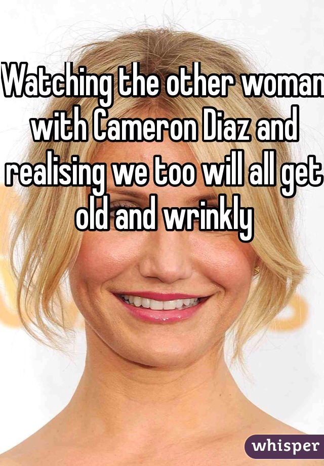 Watching the other woman with Cameron Diaz and realising we too will all get old and wrinkly