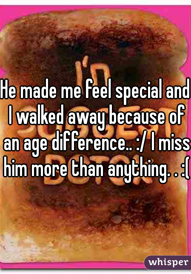 He made me feel special and I walked away because of an age difference.. :/ I miss him more than anything. . :(