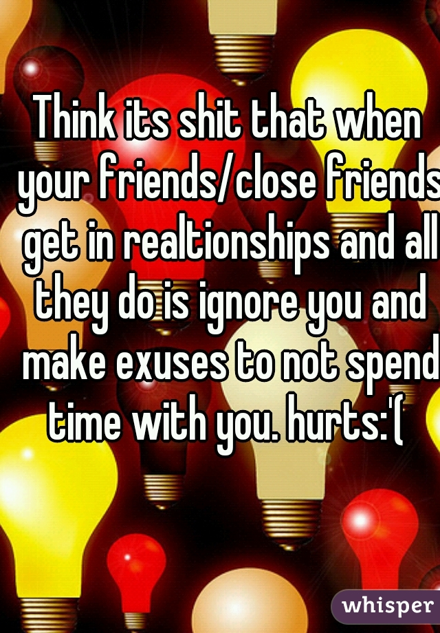 Think its shit that when your friends/close friends get in realtionships and all they do is ignore you and make exuses to not spend time with you. hurts:'(