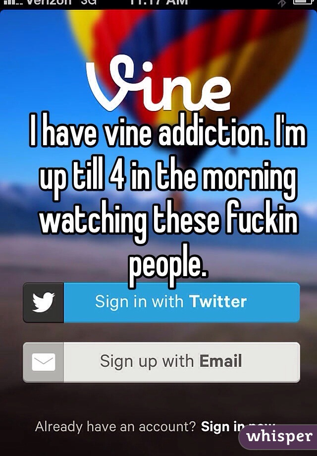 I have vine addiction. I'm up till 4 in the morning watching these fuckin people.