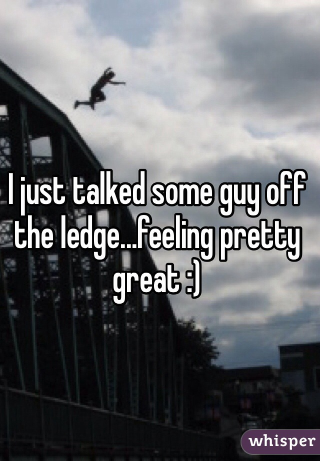 I just talked some guy off the ledge...feeling pretty great :)
