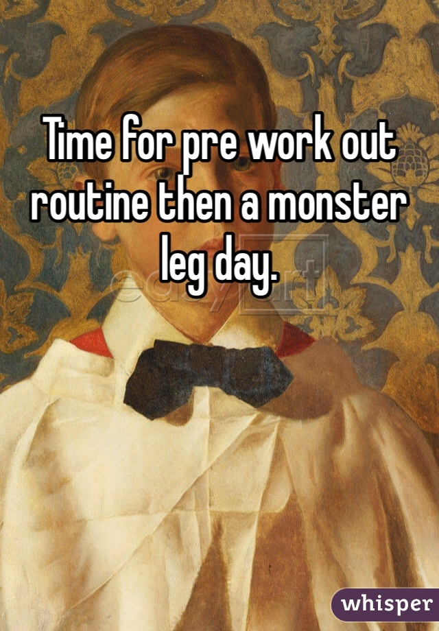 Time for pre work out routine then a monster leg day.