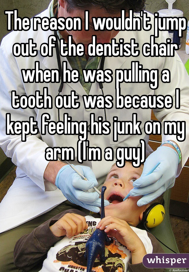 The reason I wouldn't jump out of the dentist chair when he was pulling a tooth out was because I kept feeling his junk on my arm (I'm a guy)