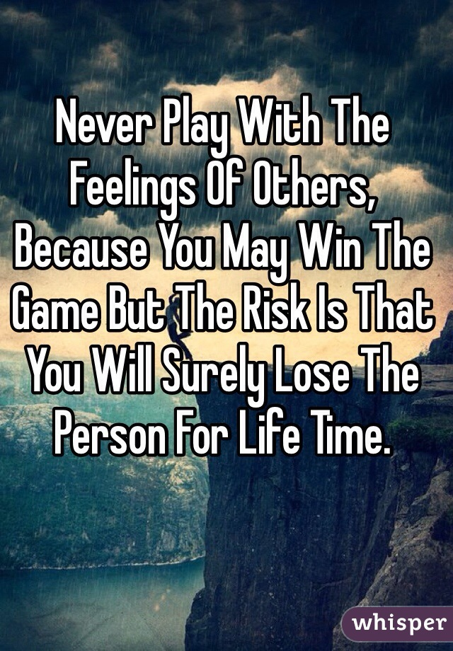 Never Play With The Feelings Of Others, Because You May Win The Game But The Risk Is That You Will Surely Lose The Person For Life Time.
