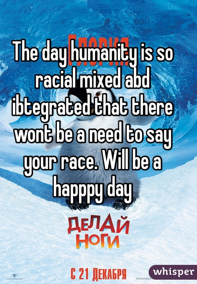 The day humanity is so racial mixed abd ibtegrated that there wont be a need to say your race. Will be a happpy day