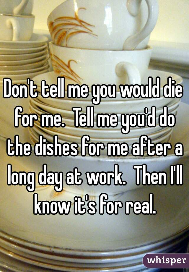 Don't tell me you would die for me.  Tell me you'd do the dishes for me after a long day at work.  Then I'll know it's for real.