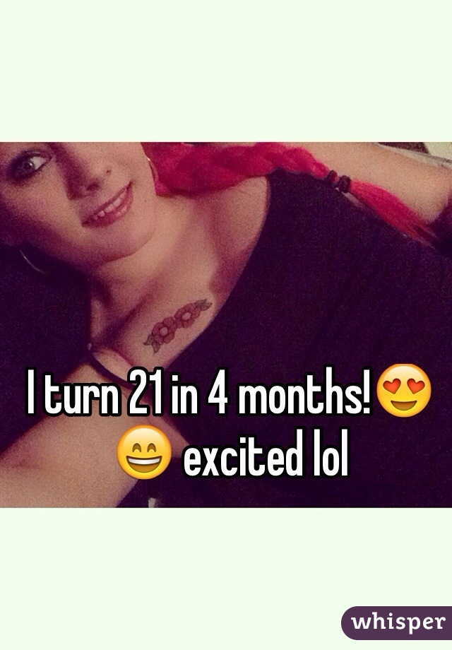 I turn 21 in 4 months!😍😄 excited lol