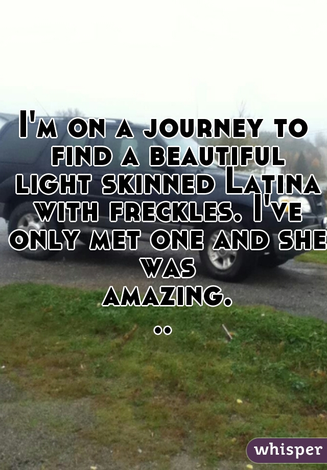 I'm on a journey to find a beautiful light skinned Latina with freckles. I've only met one and she was amazing...