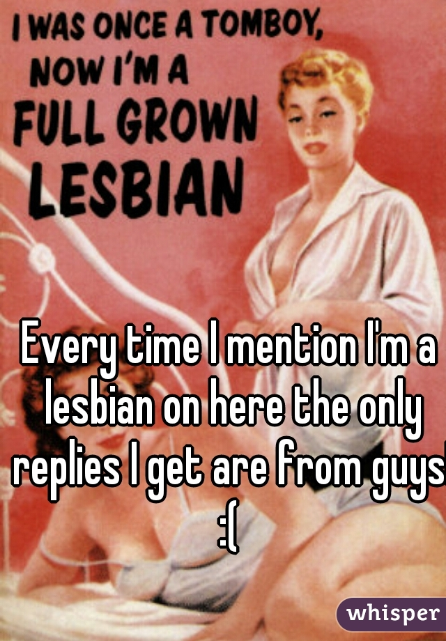 Every time I mention I'm a lesbian on here the only replies I get are from guys! :(