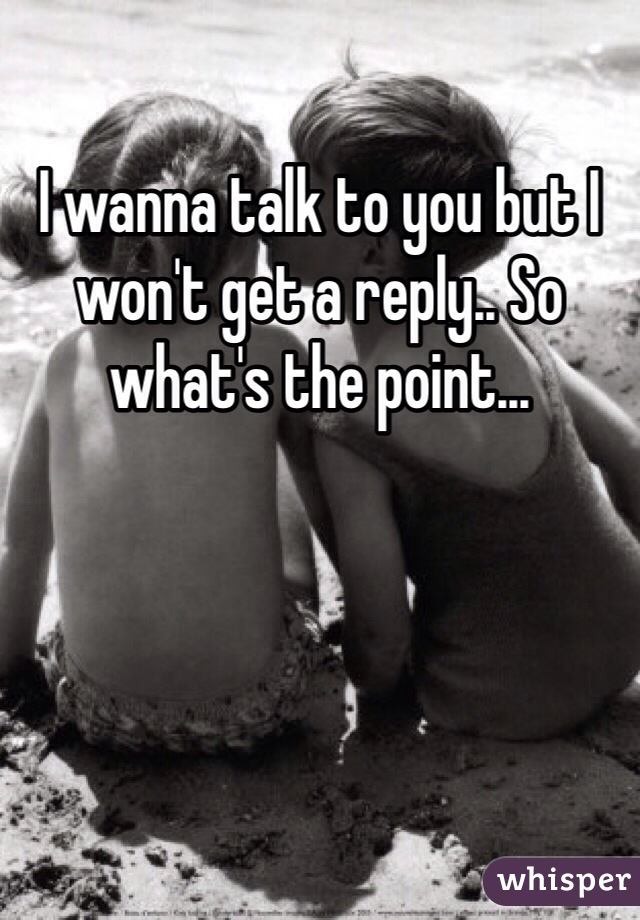 I wanna talk to you but I won't get a reply.. So what's the point...