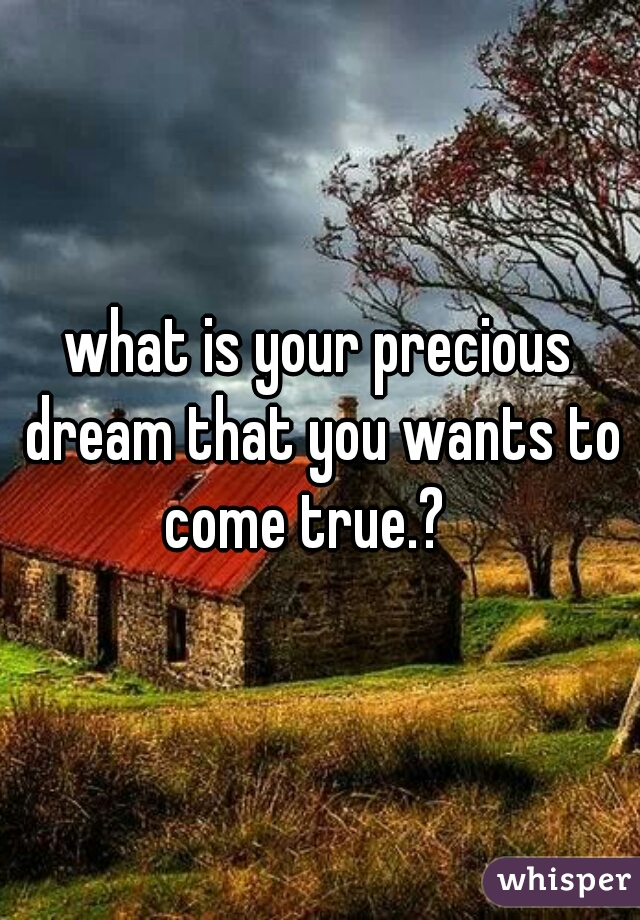 what is your precious dream that you wants to come true.?