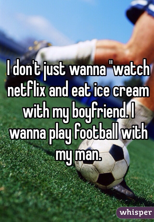 """I don't just wanna """"watch netflix and eat ice cream with my boyfriend. I wanna play football with my man."""