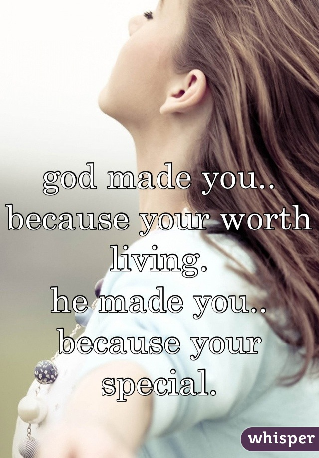 god made you.. because your worth living. he made you.. because your special.