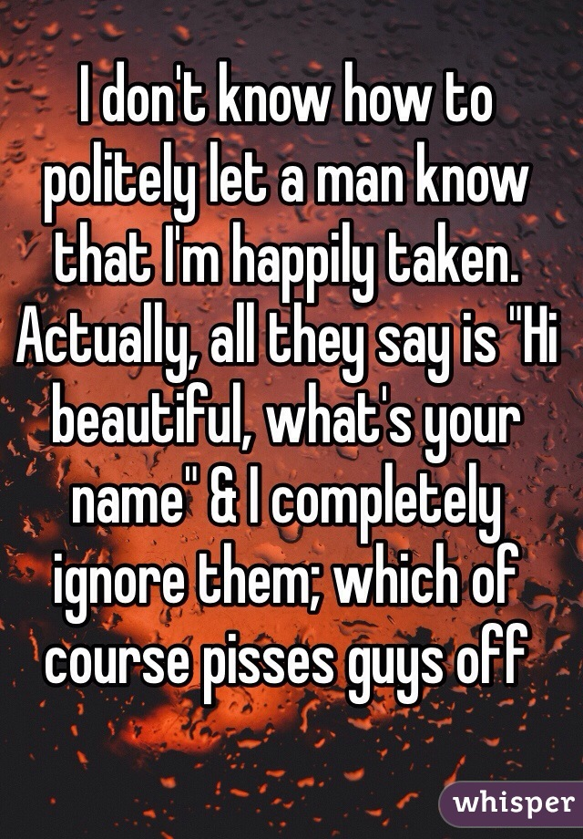 """I don't know how to politely let a man know that I'm happily taken. Actually, all they say is """"Hi beautiful, what's your name"""" & I completely ignore them; which of course pisses guys off"""