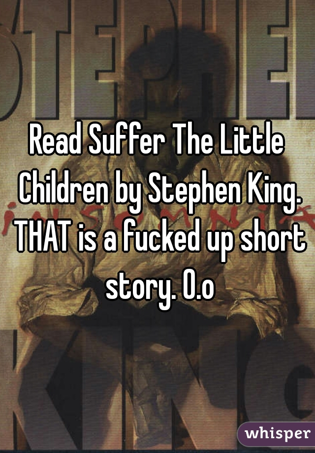 Read Suffer The Little Children by Stephen King. THAT is a fucked up short story. O.o