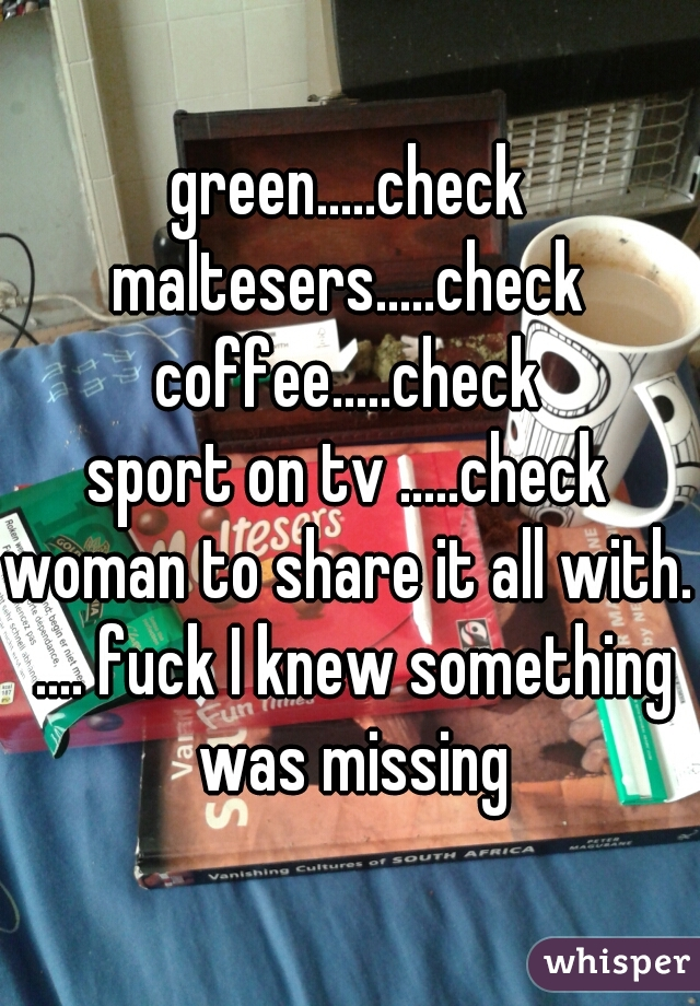 green.....check maltesers.....check coffee.....check sport on tv .....check woman to share it all with. .... fuck I knew something was missing
