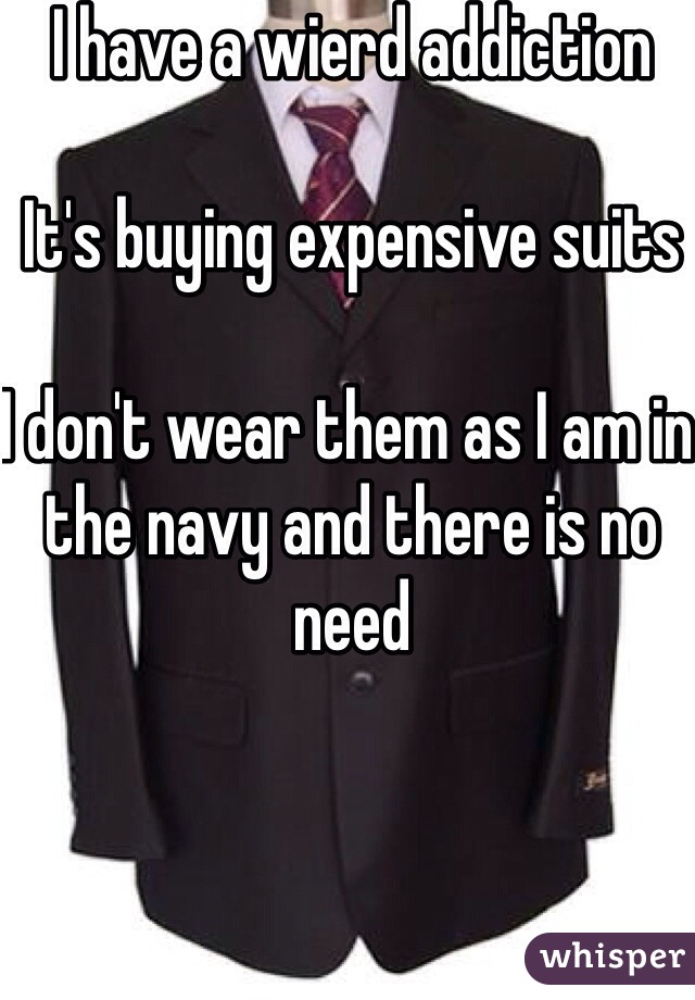 I have a wierd addiction  It's buying expensive suits   I don't wear them as I am in the navy and there is no need