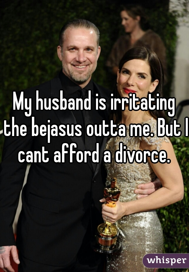 My husband is irritating the bejasus outta me. But I cant afford a divorce.