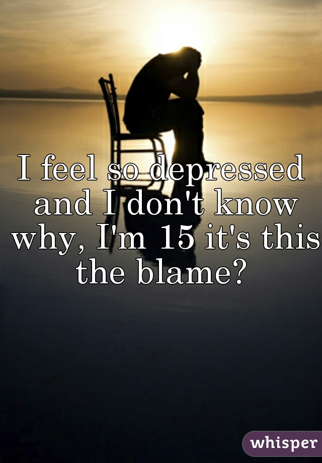 I feel so depressed and I don't know why, I'm 15 it's this the blame?