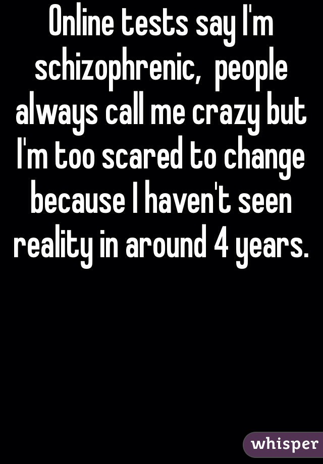 Online tests say I'm schizophrenic,  people always call me crazy but I'm too scared to change because I haven't seen reality in around 4 years.